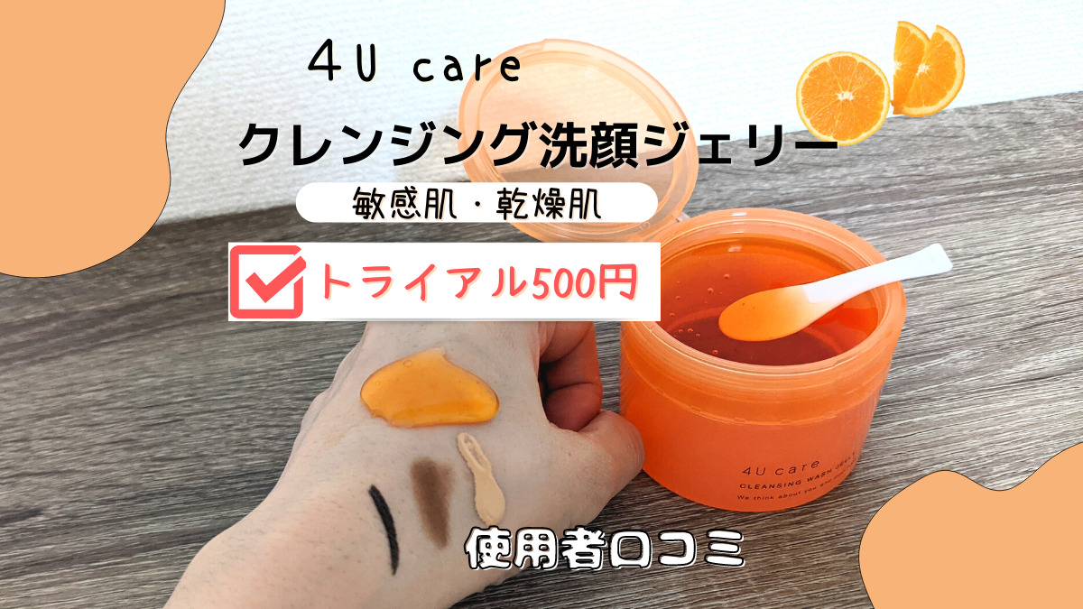 4Ucareクレンジング洗顔ジェリー使用者の口コミ!500円で美容成分90%!?